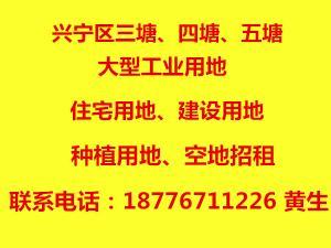 兴宁区三塘、四塘、五塘大型工业用地,住宅建设用地,空地招租